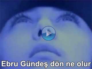 Ebru Gündeş Dön ne olur şarkı videoları klipleri izle şarkı dinle
